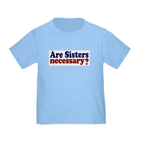 Are Sisters Necessary? Toddler T-Shirt