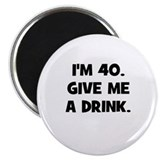 I'm 40. Give me a drink. Magnet