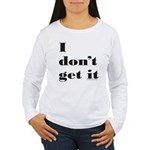 I DON'T GET IT Women's Long Sleeve T-Shirt