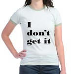 I DON'T GET IT Jr. Ringer T-Shirt
