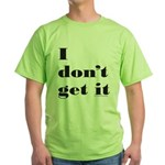 I DON'T GET IT Green T-Shirt