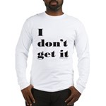 I DON'T GET IT Long Sleeve T-Shirt