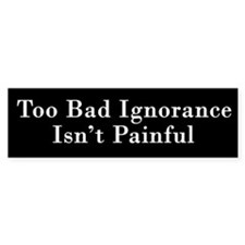 Too Bad Ignorance Isn't Painful Bumper Stickers
