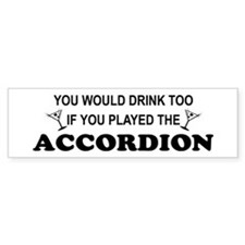 You'd Drink Too Accordion Bumper Bumper Sticker