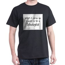 When I grow up I want to be a Teleologist T-Shirt