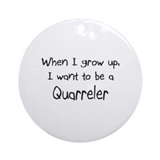 When I grow up I want to be a Quarreler Ornament (