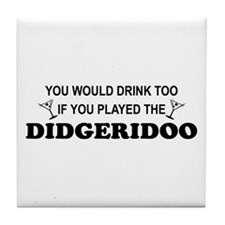 You'd Drink Too Didgeridoo Tile Coaster