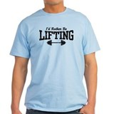 I'd Rather Be Lifting Weights T-Shirt