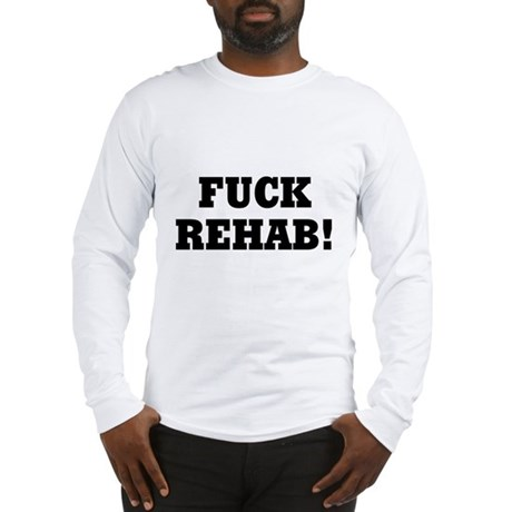 Fuck Rehab Long Sleeve T-Shirt
