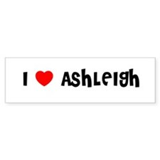 I LOVE ASHLEIGH Bumper Bumper Sticker