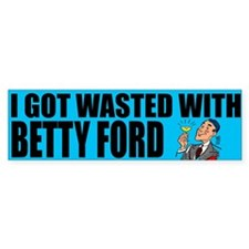 """""""I Got Wasted With Betty Ford"""" Bumper Bumper Sticker"""