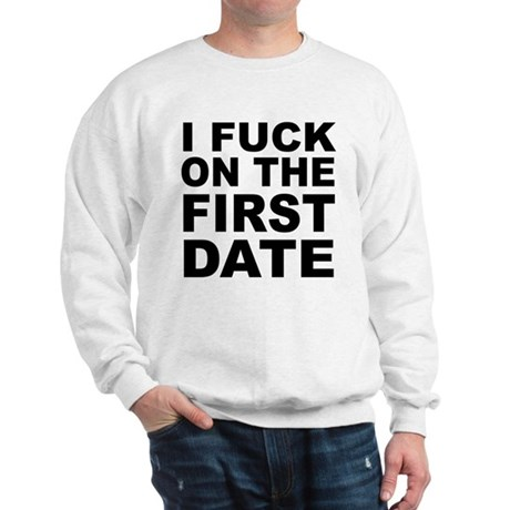 I Fuck on the First Date Sweatshirt
