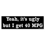 Yeah It's Ugly - 40 MPG Bumper Bumper Sticker