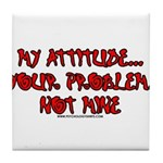 My Attitude Your Problem Tile Coaster