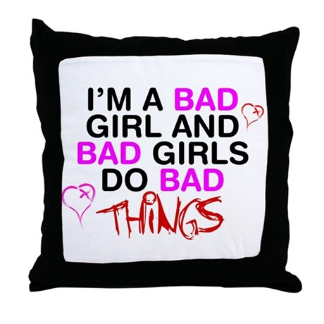 Im a bad girl and bad girls do bad things. Throw P