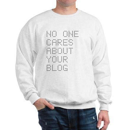 No One Cares About Your Blog Sweatshirt