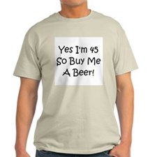 Yes I'm 45 So Buy Me A Beer! T-Shirt