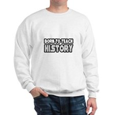"""Born to Teach History"" Sweatshirt"