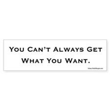 You can't always get what you want bumper sticker.