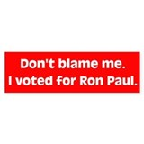 Don't blame me. I voted for Ron Paul. Bumper Sticker