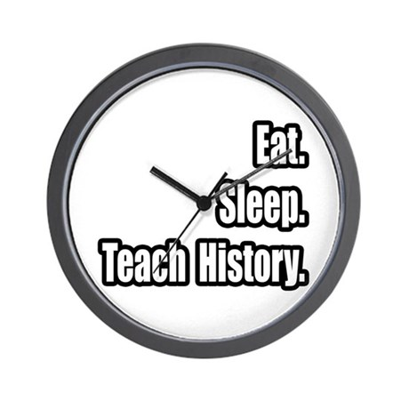 """Eat. Sleep. Teach History."" Wall Clock"