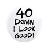 "40th birthday I look good 3.5"" Button"