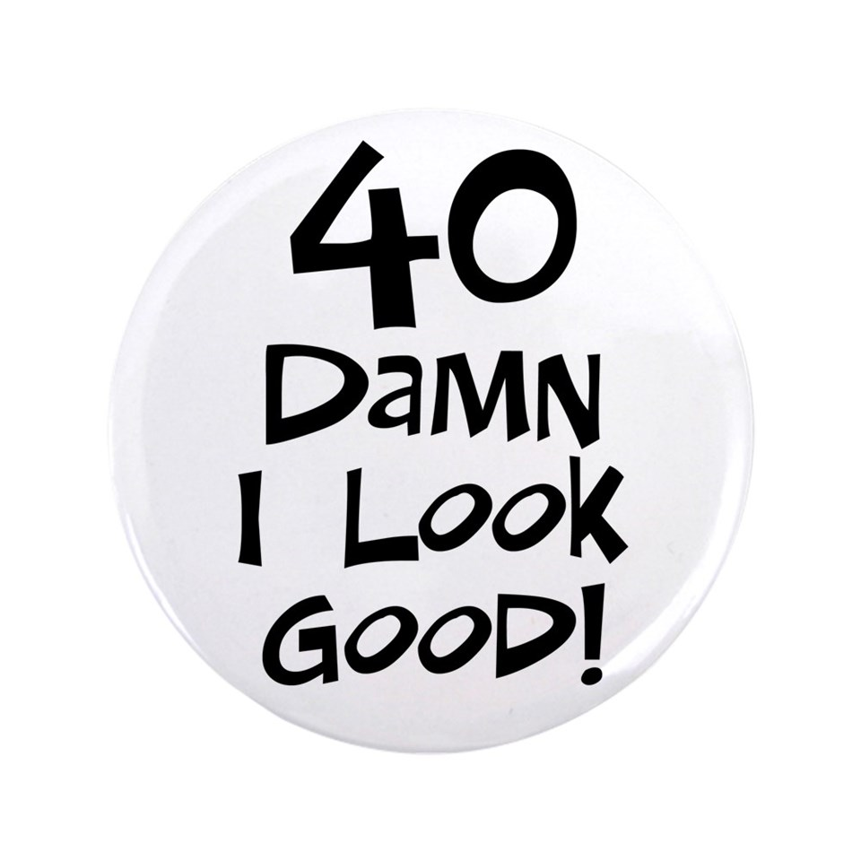 40th birthday i look good 3 5 button 100 pack $ 189 99