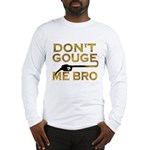 Don't Gouge Me Bro Long Sleeve T-Shirt