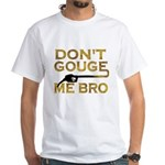 Don't Gouge Me Bro White T-Shirt