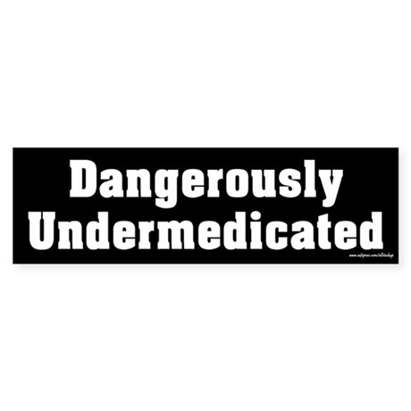 Dangerously Undermedicated Bumper Sticker