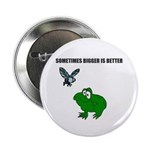 SOMETIMES BIGGER IS BETTER Button
