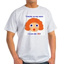 There's No Way I Can Be 40! T-Shirt