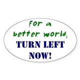 Better World, TURN LEFT NOW! Oval Decal
