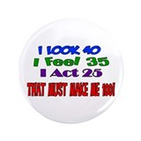 "I Look 40, That Must Make Me 100! 3.5"" Button"