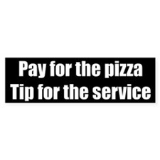 Pay for pizza, tip for service bumper sticker