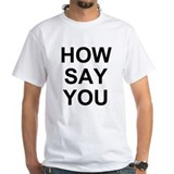 How Say You? Shirt