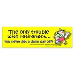 The trouble with retirement (Bumper Sticker)