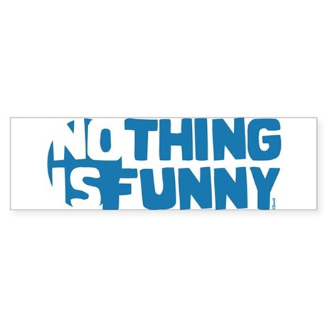 Nothing is Funny Bumper Sticker