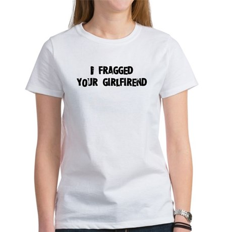I fragged your girlfriend. Women's T-Shirt