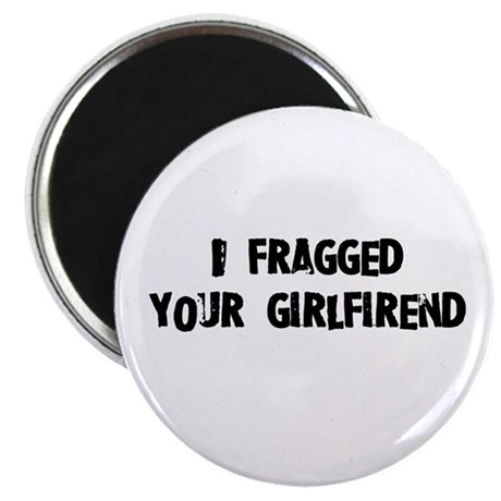 I fragged your girlfriend. Magnet
