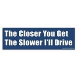 The Closer You Get The Slower I'll Drive (Bumper)