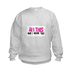 All This And I Weave too! Kids Sweatshirt