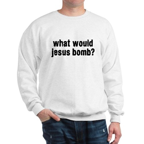 what would jesus bomb? Sweatshirt