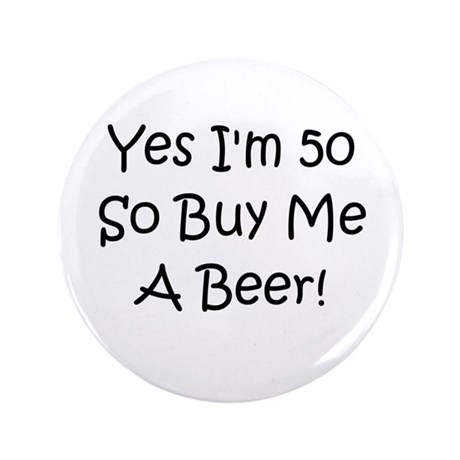 "Yes I'm 50 So Buy Me A Beer! 3.5"" Button"