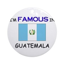 I'd Famous In GUATEMALA Ornament (Round)