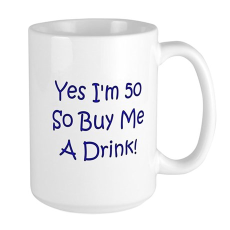 Yes I'm 50 So Buy Me A Drink! Large Mug