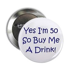 "Yes I'm 50 So Buy Me A Drink! 2.25"" Button"