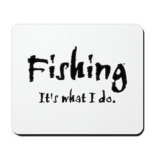 Fishing, It's What I Do Mousepad