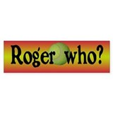 Roger Who Bumper Bumper Sticker