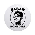 Sarah Palin is my homegirl Ornament (Round)